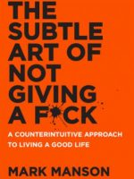 The Subtle Art of Not Giving a Fuck - A Counterintuitive Approach to Living a Good Life by Mark Manson